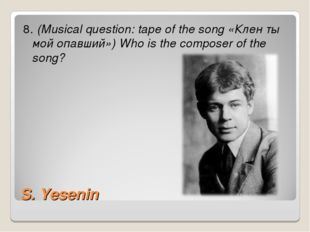 S. Yesenin 8. (Musical question: tape of the song «Клен ты мой опавший») Who