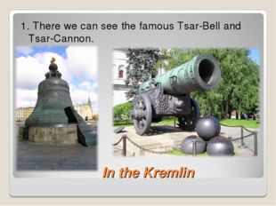 In the Kremlin 1. There we can see the famous Tsar-Bell and Tsar-Cannon.