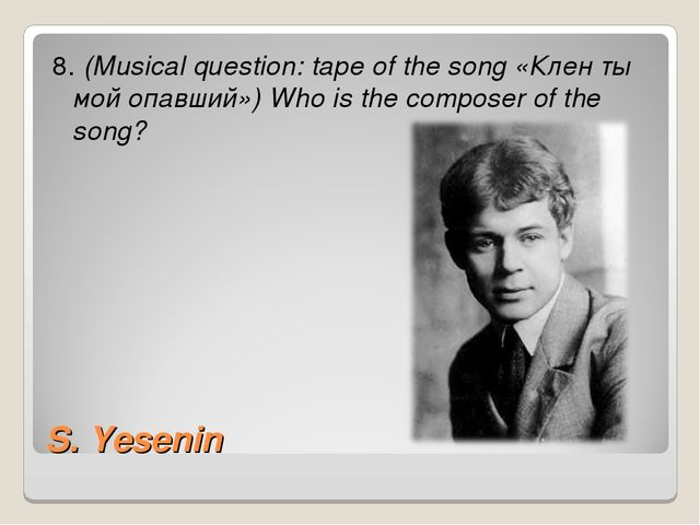 S. Yesenin 8. (Musical question: tape of the song «Клен ты мой опавший») Who...