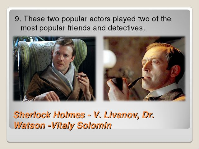 Sherlock Holmes - V. Livanov, Dr. Watson -Vitaly Solomin 9. These two popular...
