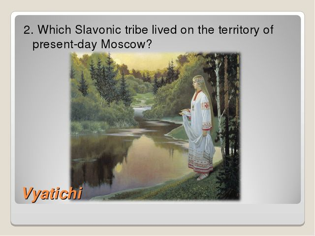 2. Which Slavonic tribe lived on the territory of present-day Moscow? Vyatichi