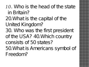10. Who is the head of the state in Britain? 20.What is the capital of the Un