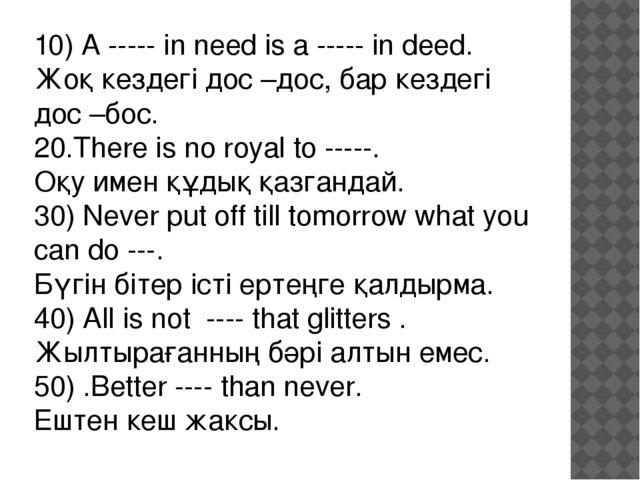 10) A ----- in need is a ----- in deed. Жоқ кездегі дос –дос, бар кездегі дос...