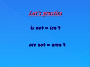 Let's practice is not = isn't are not = aren't