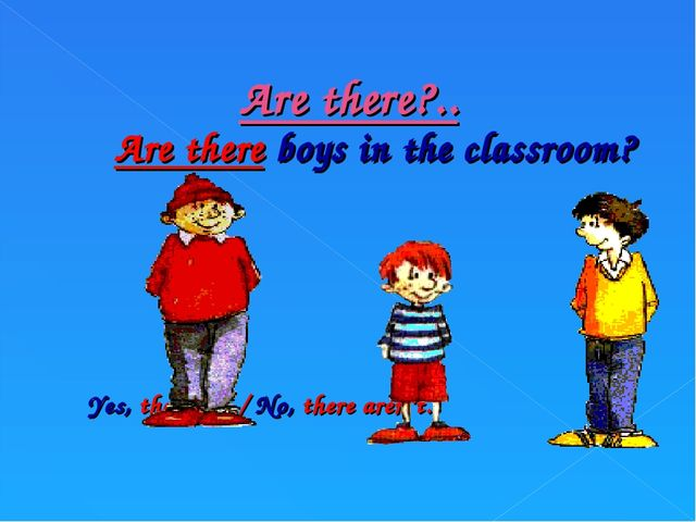 Are there?.. Are there boys in the classroom? Yes, there are./ No, there aren...