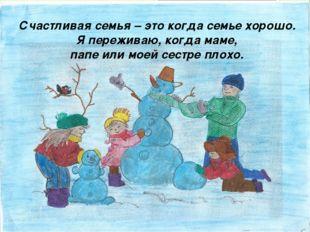 Счастливая семья – это когда семье хорошо. Я переживаю, когда маме, папе или