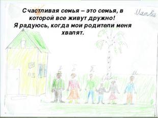 Счастливая семья – это семья, в которой все живут дружно! Я радуюсь, когда мо