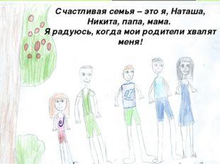 Счастливая семья – это я, Наташа, Никита, папа, мама. Я радуюсь, когда мои ро