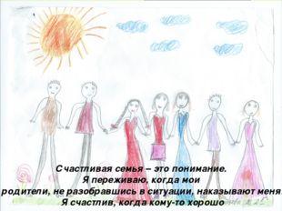 Счастливая семья – это понимание. Я переживаю, когда мои родители, не разобра