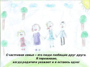 Счастливая семья – это люди любящие друг друга. Я переживаю, когда родители у