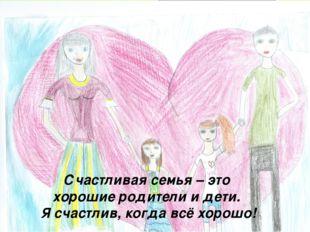 Счастливая семья – это хорошие родители и дети. Я счастлив, когда всё хорошо!