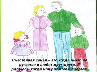 Счастливая семья – это когда никто не ругается и любят друг друга. Я радуюсь,