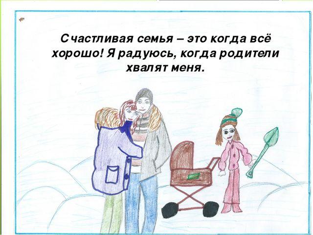 Счастливая семья – это когда всё хорошо! Я радуюсь, когда родители хвалят меня.