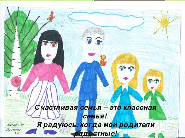 Счастливая семья – это классная семья! Я радуюсь, когда мои родители радостные!