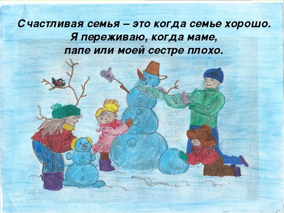 Счастливая семья – это когда семье хорошо. Я переживаю, когда маме, папе или...