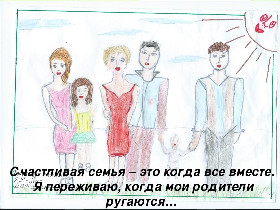 Счастливая семья – это когда все вместе. Я переживаю, когда мои родители руга...