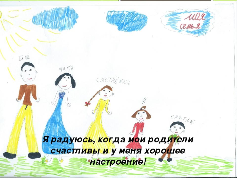 Я радуюсь, когда мои родители счастливы и у меня хорошее настроение!