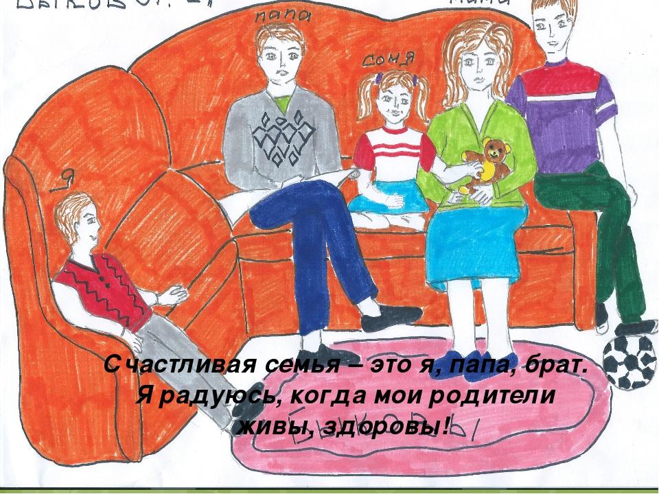Счастливая семья – это я, папа, брат. Я радуюсь, когда мои родители живы, здо...