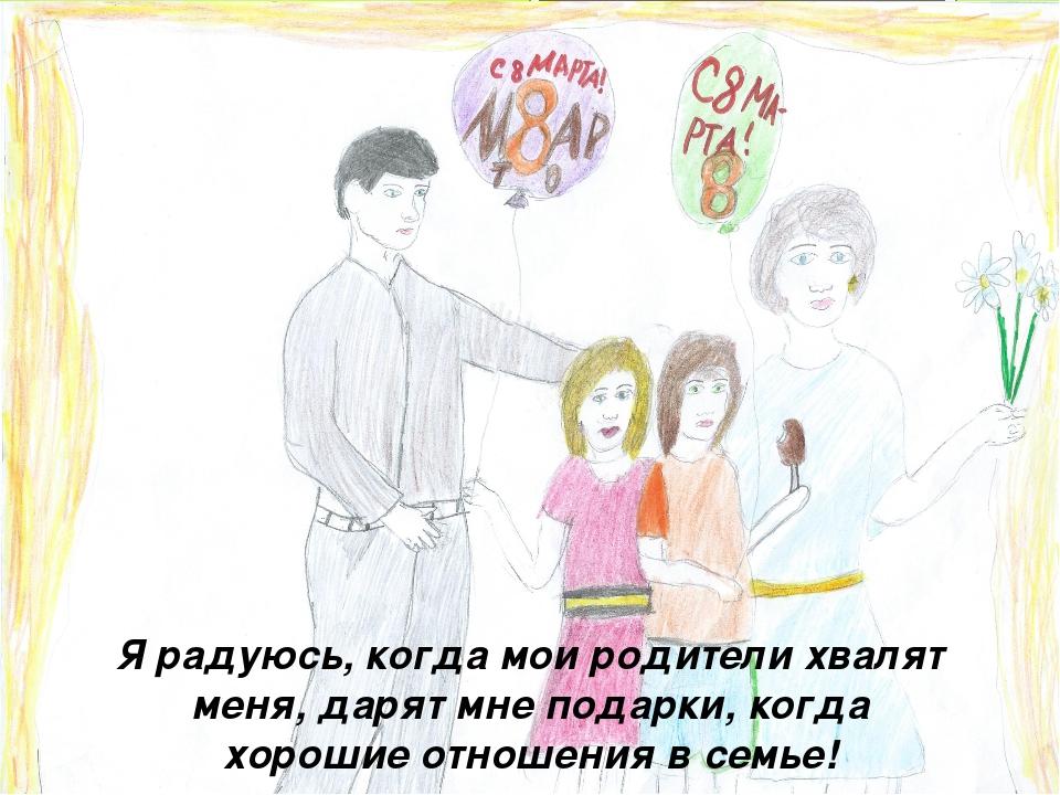Я радуюсь, когда мои родители хвалят меня, дарят мне подарки, когда хорошие о...