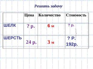 Решить задачу 24 р. 3 м ЦенаКоличествоСтоимость ШЕЛК? р. 6 м  ? р. ШЕРС