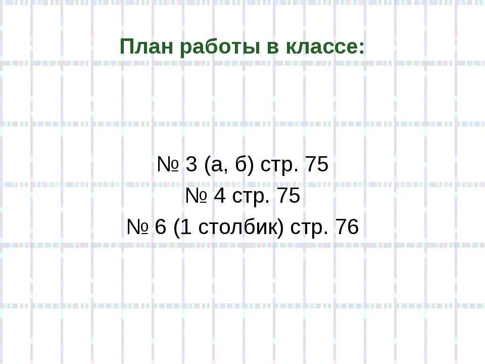 План работы в классе: № 3 (а, б) стр. 75 № 4 стр. 75 № 6 (1 столбик) стр. 76