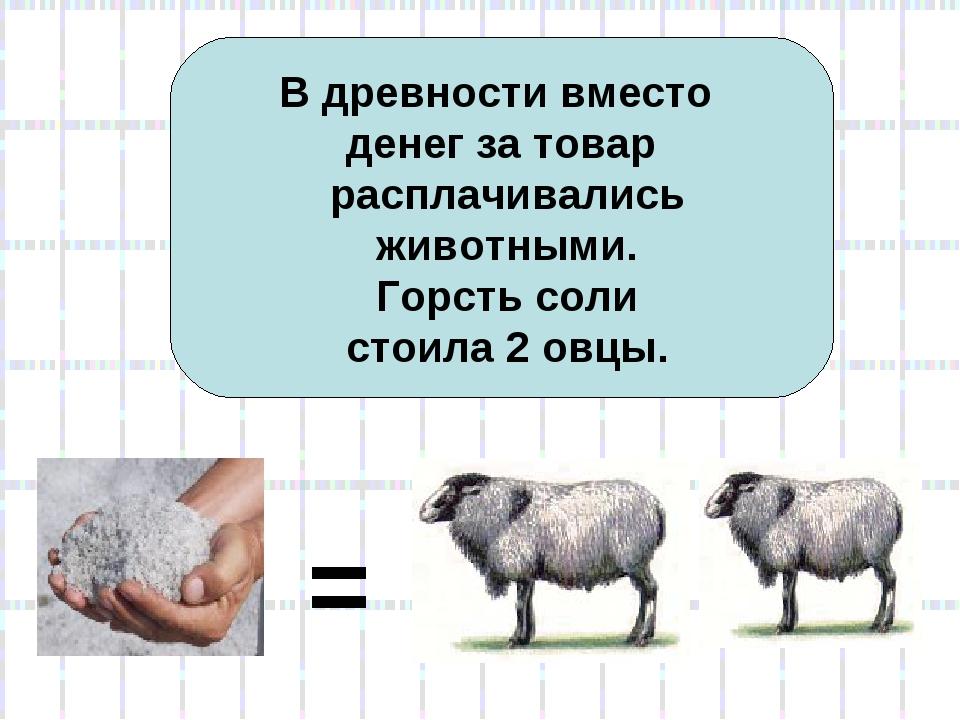 В древности вместо денег за товар расплачивались животными. Горсть соли стоил...