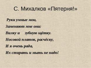 С. Михалков «Пятерня!» Руки умные мои, Заменяют мне они: Вилку и зубную щётку