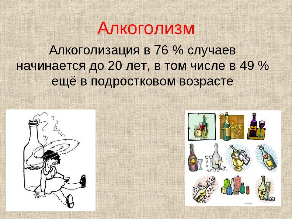 Алкоголизм Алкоголизация в 76% случаев начинается до 20 лет, в том числе в 4...