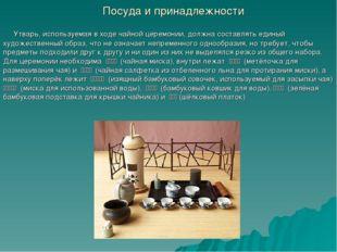 Посуда и принадлежности Утварь, используемая в ходе чайной церемонии, должна