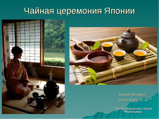 Чайная церемония Японии Красова Виктория Школа №633, 10 «А» Учитель Кириллова...
