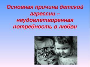 Основная причина детской агрессии – неудовлетворенная потребность в любви