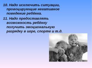 10. Надо исключить ситуации, провоцирующие негативное поведение ребёнка. 11.