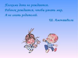 Плохими дети не рождаются. Ребенок рождается, чтобы узнать мир, А не злить ро