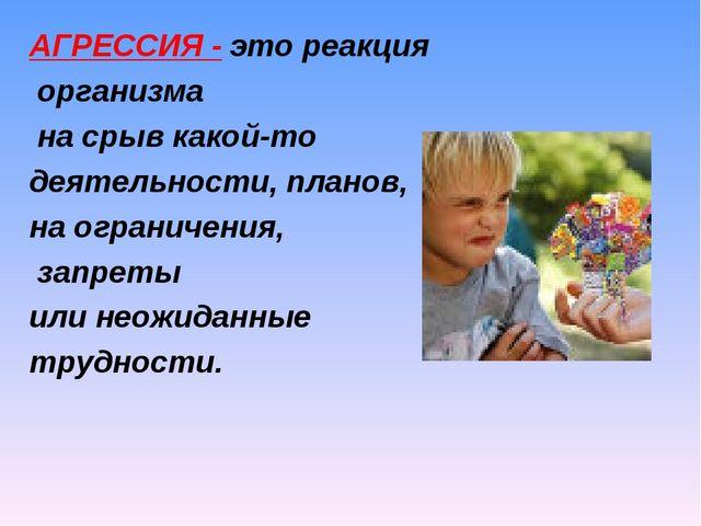 АГРЕССИЯ - это реакция организма на срыв какой-то деятельности, планов, на ог...