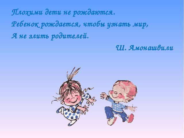 Плохими дети не рождаются. Ребенок рождается, чтобы узнать мир, А не злить ро...