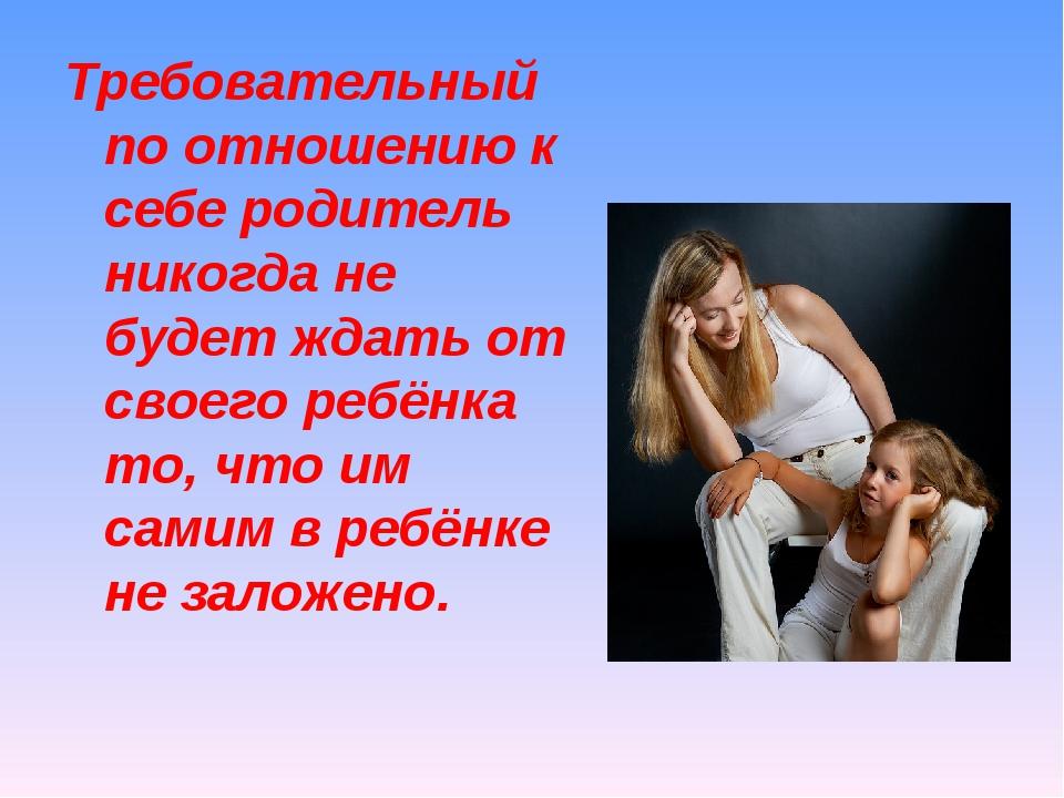 Требовательный по отношению к себе родитель никогда не будет ждать от своего...