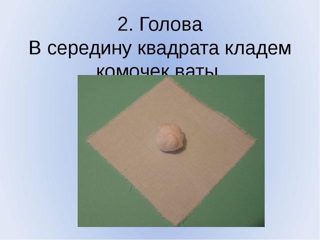 2. Голова В середину квадрата кладем комочек ваты