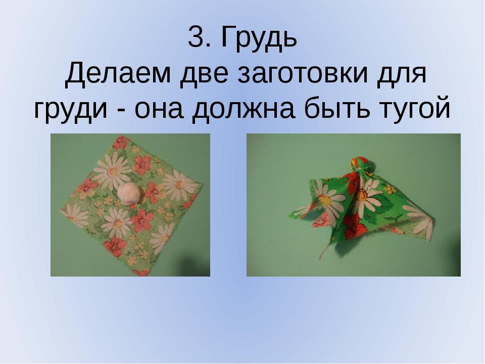 3. Грудь Делаем две заготовки для груди - она должна быть тугой