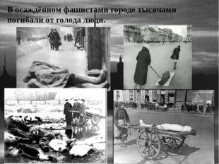 В осаждённом фашистами городе тысячами погибали от голода люди.