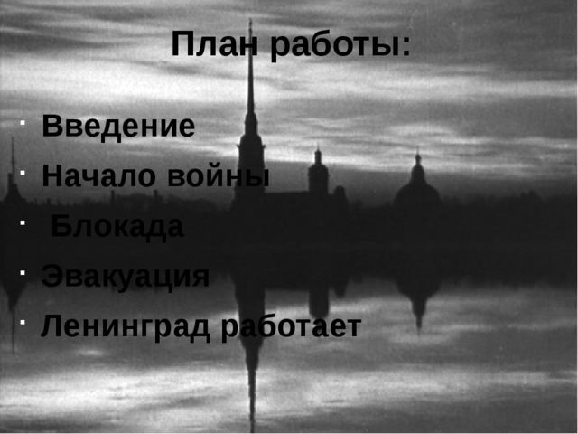 План работы: Введение Начало войны Блокада Эвакуация Ленинград работает