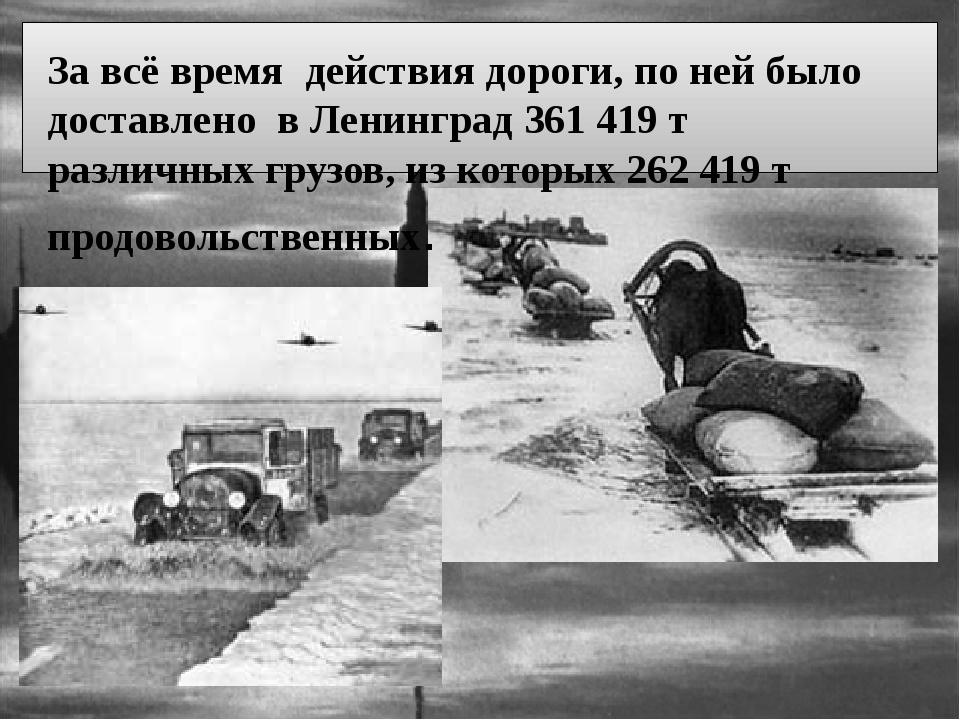 За всё время действия дороги, по ней было доставлено в Ленинград 361 419 т...