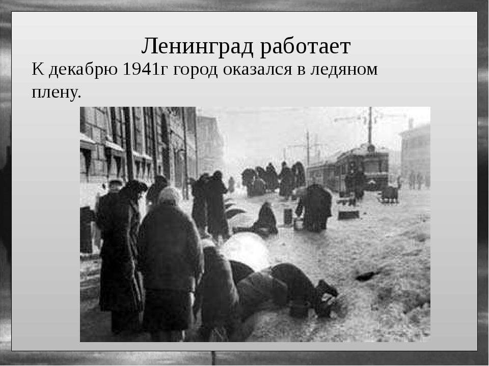 Ленинград работает К декабрю 1941г город оказался в ледяном плену.