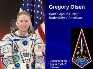 Gregory Olsen Emblem of the Soyuz TMA-7 mission. Born : April 20, 1945 Nation