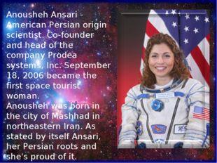 Anousheh Ansari - American Persian origin scientist. Co-founder and head of t