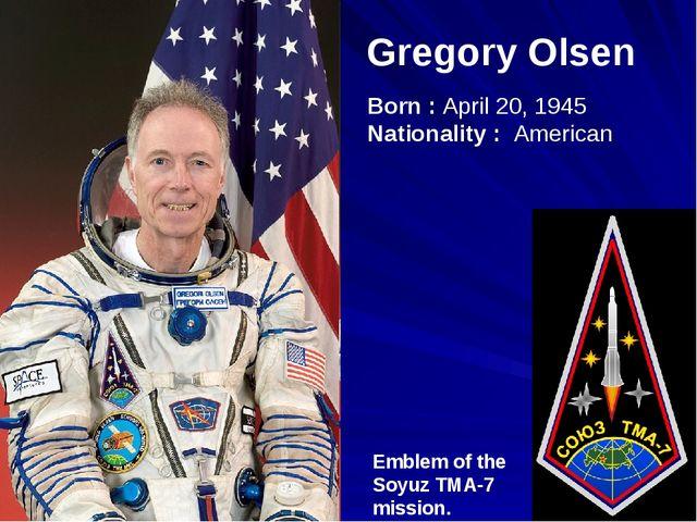 Gregory Olsen Emblem of the Soyuz TMA-7 mission. Born : April 20, 1945 Nation...