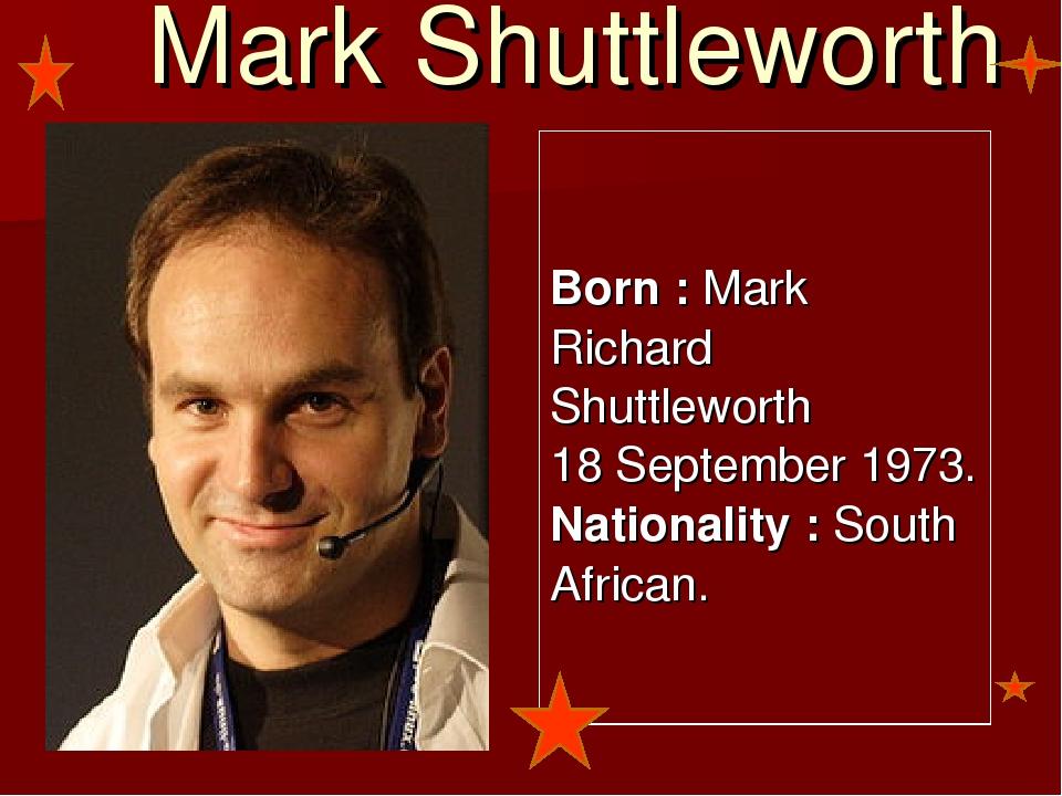 Mark Shuttleworth Born : Mark Richard Shuttleworth 18 September 1973. Nationa...