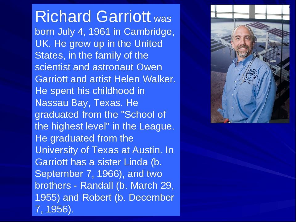 Richard Garriott was born July 4, 1961 in Cambridge, UK. He grew up in the Un...