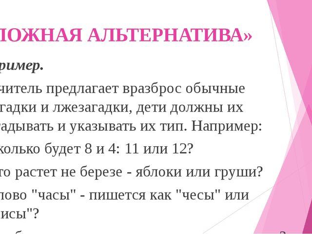 «ЛОЖНАЯ АЛЬТЕРНАТИВА» Пример. Учитель предлагает вразброс обычные загадки и л...