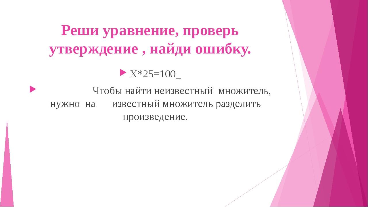 Реши уравнение, проверь утверждение , найди ошибку. Х*25=100 Чтобы найти неиз...