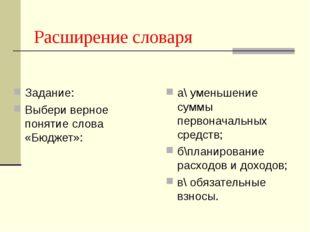 Задание: Выбери верное понятие слова «Бюджет»: а\ уменьшение суммы первоначал